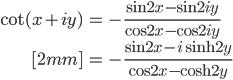 { \displaystyle\begin{align*}     \cot(x + iy)         &= -\frac{\sin 2x - \sin 2iy}{\cos 2x - \cos 2iy} \\[2mm]         &= -\frac{\sin 2x - i\sinh 2y}{\cos 2x - \cosh 2y} \end{align*}}