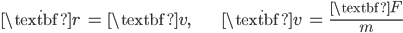 { \displaystyle\begin{align*}     \dot{\textbf{r}} &= \textbf{v}, &     \dot{\textbf{v}} &= \frac{\textbf{F}}{m} \end{align*}}