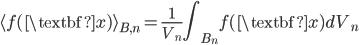 { \displaystyle\begin{align*}     \langle f(\textbf{x}) \rangle_{B,n} = \frac{1}{V_n} \int_{B_n}f(\textbf{x})dV_n \end{align*}}