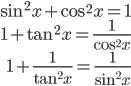{ \displaystyle\begin{align*}     \sin^2 x + \cos^2 x = 1 \\ 1 + \tan^2 x = \frac{1}{\cos^2 x} \\ 1 + \frac{1}{\tan^2 x} = \frac{1}{\sin^2 x} \end{align*}}