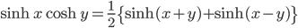 { \displaystyle\begin{align*}     \sinh x \cosh y = \frac{1}{2}\big\{\sinh(x+y) + \sinh(x-y)\big\} \end{align*}}