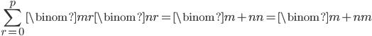 { \displaystyle\begin{align*}     \sum_{r=0}^p \binom{m}{r}\binom{n}{r}         = \binom{m+n}{n}         = \binom{m+n}{m} \end{align*}}