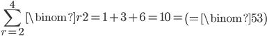 { \displaystyle\begin{align*}     \sum_{r=2}^4 \binom{r}{2} = 1 +3 + 6 = 10 = \left(=\binom{5}{3}\right) \end{align*}}