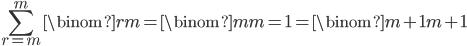 { \displaystyle\begin{align*}     \sum_{r=m}^m \binom{r}{m} = \binom{m}{m} = 1 = \binom{m+1}{m+1} \end{align*}}