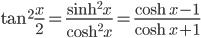 { \displaystyle\begin{align*}     \tan^2 \frac{x}{2} = \frac{\sinh^2 x}{\cosh^2 x} = \frac{\cosh x - 1}{\cosh x + 1} \end{align*}}