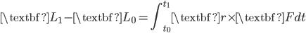 { \displaystyle\begin{align*}     \textbf{L}_1 - \textbf{L}_0 = \int_{t_0}^{t_1}\textbf{r}\times\textbf{F}dt \end{align*}}