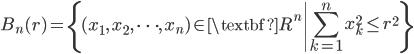 { \displaystyle\begin{align*}     B_n(r) = \left\{ (x_1,\,x_2,\,\cdots,\,x_n) \in \textbf{R}^n \left| \sum_{k=1}^n x_k^2 \le r^2 \right. \right\} \end{align*}}