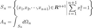 { \displaystyle\begin{align*}     S_n &= \left\{(x_1,\,x_2,\,\cdots,\,x_{n+1}) \in \mathbf{R}^{n+1} \left|\sum_{i=1}^{n+1} x_i^2 = 1\right. \right\} \\     A_n &= \int_{S_n}d\Omega_n \end{align*}}