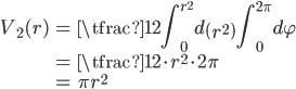 { \displaystyle\begin{align*}     V_2(r)         &= \tfrac{1}{2}\int_0^{r^2}d\left(r^2\right)\int_0^{2\pi}d\varphi \\         &= \tfrac{1}{2} \cdot r^2 \cdot 2\pi \\         &= \pi r^2 \end{align*}}
