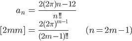 { \displaystyle\begin{align*}     a_n         &= \frac{2(2\pi)^\frac{n-1}{2}}{n!!} \\[2mm]         &= \frac{2(2\pi)^{m - 1}}{(2m-1)!!} & (n = 2m-1) \end{align*}}