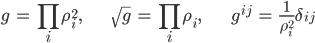 { \displaystyle\begin{align*}     g &= \prod_i \rho_i^2, &     \sqrt{g} &= \prod_i \rho_i, &     g^{ij} &= \frac{1}{\rho_i^2} \delta_{ij} \end{align*}}