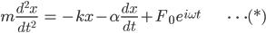 { \displaystyle\begin{align*}     m\frac{d^2x}{dt^2} &= -kx - \alpha\frac{dx}{dt} + F_0\,e^{i\omega t} & \cdots (*) \end{align*}}