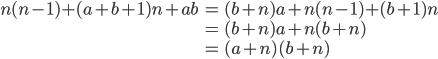 { \displaystyle\begin{align*}     n(n-1) + (a+b+1)n + ab         &= (b+n)a + n(n-1) + (b+1)n \\         &= (b+n)a + n(b+n) \\         &= (a+n)(b+n) \end{align*}}