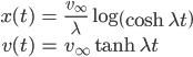 { \displaystyle\begin{align*}     x(t) &= \frac{v_\infty}{\lambda}\log\left(\cosh\lambda t\right) \\     v(t) &= v_\infty\tanh\lambda t \end{align*}}