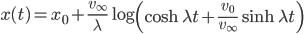 { \displaystyle\begin{align*}     x(t) = x_0 + \frac{v_\infty}{\lambda} \log\left(\cosh\lambda t + \frac{v_0}{v_\infty}\sinh\lambda t\right) \end{align*}}