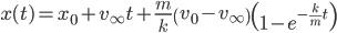 { \displaystyle\begin{align*}     x(t) = x_0 + v_\infty t + \frac{m}{k}\left(v_0 - v_\infty\right)\left(1-e^{-\frac{k}{m}t}\right) \end{align*}}