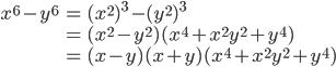 { \displaystyle\begin{align*}     x^6 - y^6         &= (x^2)^3 - (y^2)^3 \\         &= (x^2 - y^2)(x^4 + x^2y^2 + y^4) \\         &= (x - y)(x + y)(x^4 + x^2y^2 + y^4) \end{align*}}