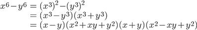 { \displaystyle\begin{align*}     x^6 - y^6         &= (x^3)^2 - (y^3)^2 \\         &= (x^3 - y^3)(x^3 + y^3) \\         &= (x - y)(x^2 + xy + y^2)(x + y)(x^2 - xy + y^2) \end{align*}}