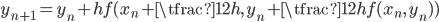 { \displaystyle\begin{align*}     y_{n+1} = y_n + hf(x_n+\tfrac{1}{2}h,\,y_n+\tfrac{1}{2}hf(x_n,\,y_n)) \end{align*}}
