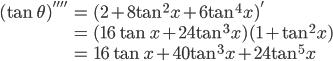 { \displaystyle\begin{align*}   (\tan\theta)''''     &= (2 + 8\tan^2 x + 6\tan^4 x)' \\     &=  (16\tan x + 24\tan^3 x) (1+\tan^2 x) \\     &= 16\tan x + 40\tan^3 x + 24\tan^5 x \end{align*}}