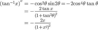 { \displaystyle\begin{align*}   (\tan^{-1}x)''     &= -\cos^2\theta \sin2\theta = -2\cos^4\theta\tan\theta \\     &= -\frac{2\tan x}{(1+\tan^2\theta)^2} \\     &= -\frac{2x}{(1+x^2)^2} \end{align*}}