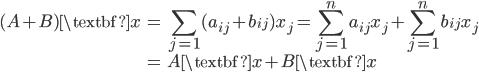 { \displaystyle\begin{align*}   (A + B)\textbf{x}     &= \sum_{j=1}(a_{ij} + b_{ij})x_j      = \sum_{j=1}^na_{ij}x_j + \sum_{j=1}^nb_{ij}x_j \\     &= A\textbf{x} + B\textbf{x} \end{align*}}