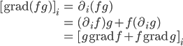 { \displaystyle\begin{align*}   [\textrm{grad}(fg)]_i     &= \partial_i (fg) \\     &= (\partial_i f) g + f (\partial_i g) \\     &= [g\,\textrm{grad}\,f + f\,\textrm{grad}\,g]_i \end{align*}}