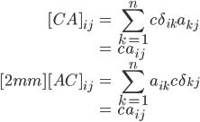 { \displaystyle\begin{align*}   [CA]_{ij}     &= \sum_{k=1}^nc\delta_{ik}a_{kj} \\     &= ca_{ij} \\[2mm]   [AC]_{ij}     &= \sum_{k=1}^na_{ik}c\delta_{kj} \\     &= ca_{ij} \end{align*}}