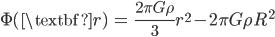 { \displaystyle\begin{align*}   \Phi(\textbf{r})     &= \frac{2\pi G \rho}{3} r^2 - 2\pi G \rho R^2 \end{align*}}