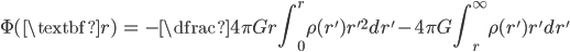 { \displaystyle\begin{align*}   \Phi(\textbf{r})     &= -\dfrac{4\pi G}{r} \int_0^r \rho(r') r'^2 dr'       - 4\pi G \int_r^\infty \rho(r') r' dr' \end{align*}}
