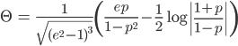 { \displaystyle\begin{align*}   \Theta     &= \frac{1}{\sqrt{(e^2-1)^3}}\left(\frac{ep}{1-p^2} - \frac{1}{2}\log\left|\frac{1+p}{1-p}\right|\right) \end{align*}}