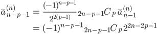 { \displaystyle\begin{align*}   \bar{a}_{n-p-1}^{(n)}     &= \frac{(-1)^{n-p-1}}{2^{2(p-1)}}\;{}_{2n-p-1}C_p \;\bar{a}_{n-1}^{(n)} \\     &= (-1)^{n-p-1}\;{}_{2n-p-1}C_p \;2^{2n-2p-1} \end{align*}}