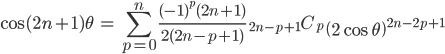 { \displaystyle\begin{align*}   \cos (2n+1)\theta     &= \sum_{p=0}^n \frac{(-1)^{p}(2n+1)}{2(2n-p+1)}\;{}_{2n-p+1}C_p \;\left(2\cos\theta\right)^{2n-2p+1} \end{align*}}