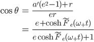 { \displaystyle\begin{align*}   \cos \theta     &= \frac{a'(e^2-1) + r}{er} \\     &= \frac{e + \cosh \tilde{F}_e(\omega_+ t)}{e\cosh \tilde{F}_e(\omega_+ t) + 1} \end{align*}}