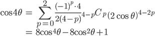 { \displaystyle\begin{align*}   \cos 4\theta     &= \sum_{p=0}^2 \frac{(-1)^p\cdot 4}{2(4-p)} {}_{4-p}C_p\;\left(2\cos\theta\right)^{4-2p} \\     &= 8\cos^4\theta - 8\cos^2\theta + 1 \end{align*}}