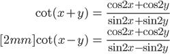 { \displaystyle\begin{align*}   \cot (x + y) &= \frac{\cos 2x + \cos 2y}{\sin 2x + \sin 2y} \\[2mm]   \cot (x - y) &= \frac{\cos 2x + \cos 2y }{\sin 2x - \sin 2y} \end{align*}}