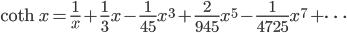 { \displaystyle\begin{align*}   \coth x = \frac{1}{x} + \frac{1}{3}x - \frac{1}{45}x^3 + \frac{2}{945}x^5 - \frac{1}{4725}x^7 + \cdots \end{align*}}
