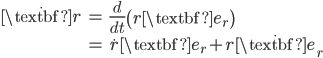 { \displaystyle\begin{align*}   \dot{\textbf{r}}     &= \frac{d}{dt}\left(r \textbf{e}_r\right) \\     &= \dot{r}\textbf{e}_r + r \dot{\textbf{e}}_r \end{align*}}