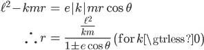 { \displaystyle\begin{align*}   \ell^2 - kmr &= e|k|mr\cos\theta \   \therefore \; r &= \frac{\frac{\ell^2}{km}}{1\pm e\cos\theta} \qquad \left(\textrm{for} \quad k \gtrless 0\right) \end{align*}}
