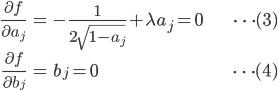 { \displaystyle\begin{align*}   \frac{\partial f}{\partial a_j} &= -\frac{1}{2\sqrt{1-a_j}} +\lambda a_j = 0 &\cdots (3)\\   \frac{\partial f}{\partial b_j} &= b_j = 0 &\cdots (4) \end{align*}}