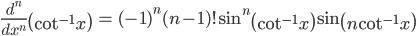 { \displaystyle\begin{align*}   \frac{d^n}{dx^n}\left(\cot^{-1}x\right)     &= (-1)^n(n-1)! \sin^n\left(\cot^{-1}x\right) \sin \left(n\cot^{-1}x\right) \end{align*}}