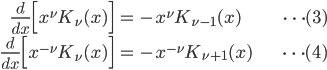 { \displaystyle\begin{align*}   \frac{d}{dx}\Big[x^\nu K_\nu(x)\Big] &= -x^\nu K_{\nu-1}(x) &\cdots(3)\\   \frac{d}{dx}\Big[x^{-\nu}K_\nu(x)\Big] &= -x^{-\nu} K_{\nu+1}(x) &\cdots(4) \end{align*}}