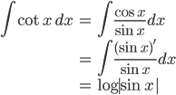 { \displaystyle\begin{align*}   \int \cot x \,dx     &= \int \frac{\cos x}{\sin x} dx \     &= \int \frac{(\sin x)'}{\sin x} dx \     &= \log|\sin x| \end{align*}}
