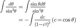 { \displaystyle\begin{align*}   \int \frac{d\theta}{\sin^3\theta}      &= \int\frac{\sin\theta d\theta}{\sin^4\theta} \\     &= -\int\frac{dc}{(1-c^2)^2} \qquad (c = \cos\theta) \\ \end{align*}}