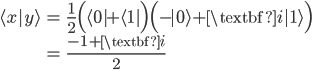 { \displaystyle\begin{align*}   \langle x|y \rangle     &= \frac{1}{2}\Big(\langle0|+\langle1|\Big)\Big(-|0\rangle + \textbf{i}|1\rangle\Big) \\     &= \frac{-1 + \textbf{i}}{2} \end{align*}}