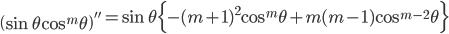 { \displaystyle\begin{align*}   \left(\sin\theta\cos^m\theta\right)''     = \sin\theta\Big\{-(m+1)^2\cos^m\theta + m(m-1)\cos^{m-2}\theta\Big\} \end{align*}}