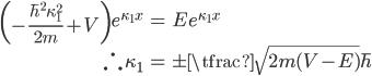 { \displaystyle\begin{align*}   \left(-\frac{\hbar^2\kappa_1^2}{2m} + V\right) e^{\kappa_1 x} &= Ee^{\kappa_1 x} \\   \therefore \, \kappa_1 &= \pm\tfrac{\sqrt{2m(V-E)}}{\hbar} \end{align*}}