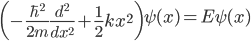 { \displaystyle\begin{align*}   \left(-\frac{\hbar^2}{2m}\frac{d^2}{dx^2} + \frac{1}{2}kx^2\right)\psi(x) = E\psi(x) \end{align*}}