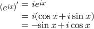 { \displaystyle\begin{align*}   \left(e^{ix}\right)'     &= ie^{ix} \\     &= i(\cos x + i\sin x) \\     &= -\sin x + i \cos x \end{align*}}