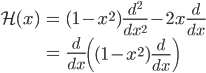 { \displaystyle\begin{align*}   \mathcal{H}(x)     &= (1-x^2)\frac{d^2}{dx^2} - 2x\frac{d}{dx} \\     &= \frac{d}{dx}\left( (1-x^2)\frac{d}{dx}\right) \end{align*}}